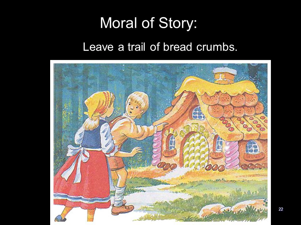 22 Leave a trail of bread crumbs. Moral of Story: