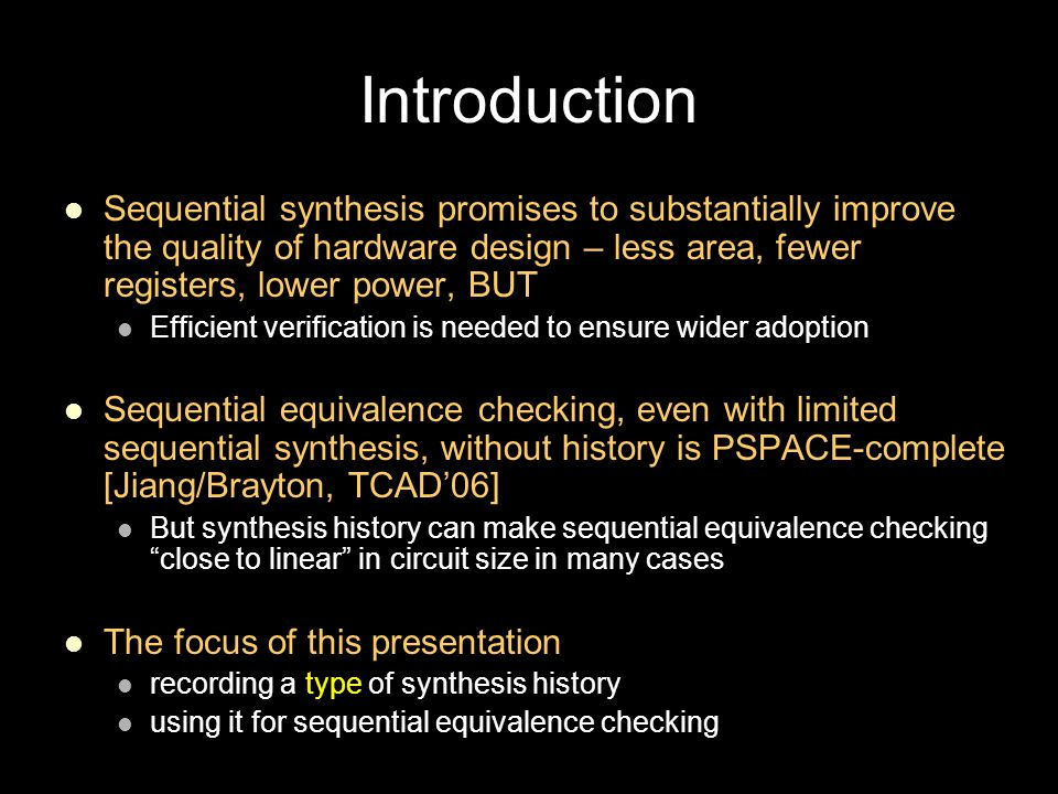 Introduction Sequential synthesis promises to substantially improve the quality of hardware design – less area, fewer registers, lower power, BUT Efficient verification is needed to ensure wider adoption Sequential equivalence checking, even with limited sequential synthesis, without history is PSPACE-complete [Jiang/Brayton, TCAD'06] But synthesis history can make sequential equivalence checking close to linear in circuit size in many cases The focus of this presentation recording a type of synthesis history using it for sequential equivalence checking