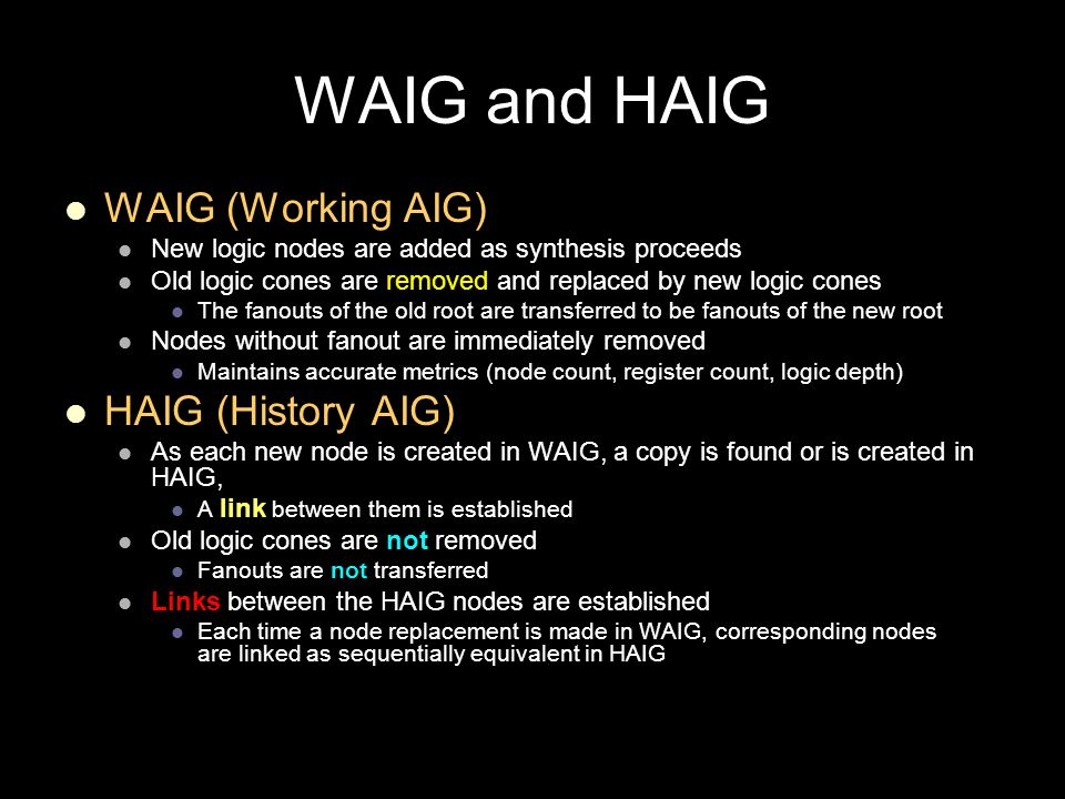 WAIG and HAIG WAIG (Working AIG) New logic nodes are added as synthesis proceeds Old logic cones are removed and replaced by new logic cones The fanouts of the old root are transferred to be fanouts of the new root Nodes without fanout are immediately removed Maintains accurate metrics (node count, register count, logic depth) HAIG (History AIG) As each new node is created in WAIG, a copy is found or is created in HAIG, A link between them is established Old logic cones are not removed Fanouts are not transferred Links between the HAIG nodes are established Each time a node replacement is made in WAIG, corresponding nodes are linked as sequentially equivalent in HAIG