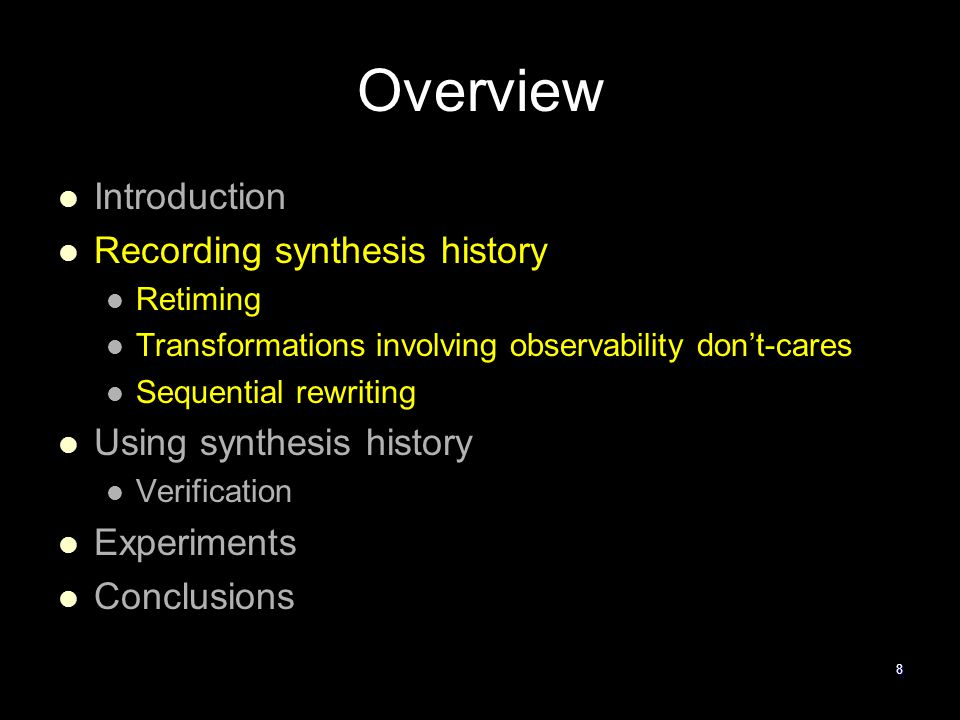 8 Overview Introduction Recording synthesis history Retiming Transformations involving observability don't-cares Sequential rewriting Using synthesis history Verification Experiments Conclusions