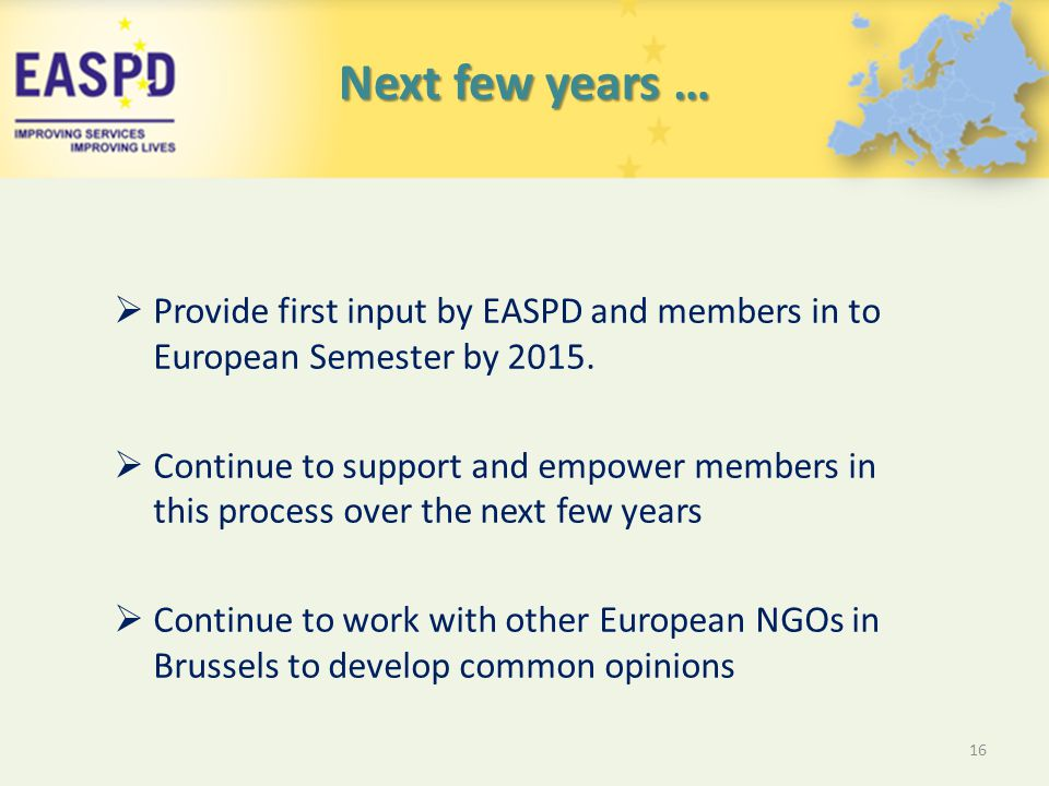 Next few years …  Provide first input by EASPD and members in to European Semester by 2015.