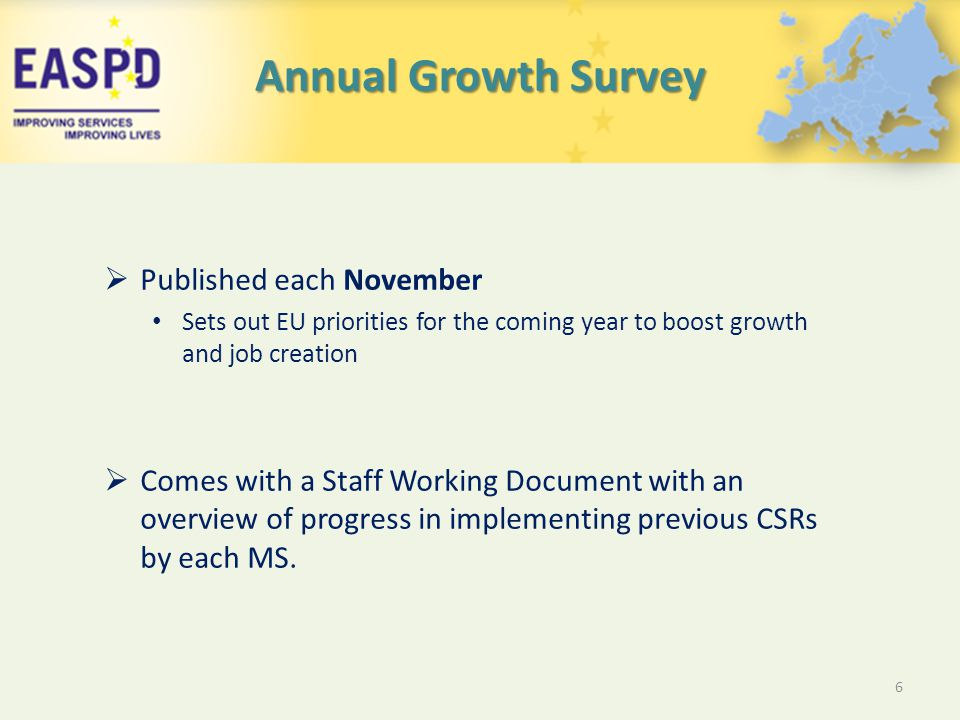 Annual Growth Survey  Published each November Sets out EU priorities for the coming year to boost growth and job creation  Comes with a Staff Working Document with an overview of progress in implementing previous CSRs by each MS.