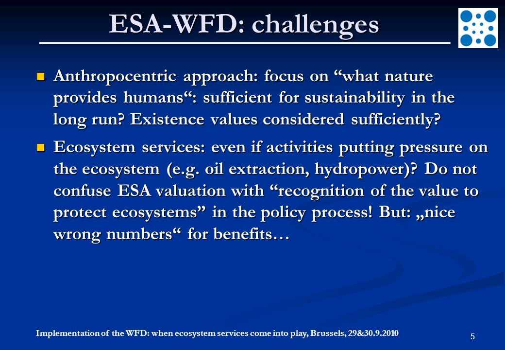 5 ESA-WFD: challenges Anthropocentric approach: focus on what nature provides humans : sufficient for sustainability in the long run.