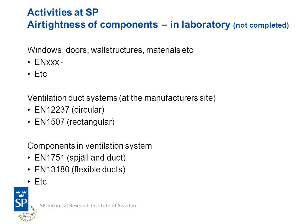 Activities at SP Airtightness of components – in laboratory (not completed) Windows, doors, wallstructures, materials etc ENxxx - Etc Ventilation duct systems (at the manufacturers site) EN12237 (circular) EN1507 (rectangular) Components in ventilation system EN1751 (spjäll and duct) EN13180 (flexible ducts) Etc