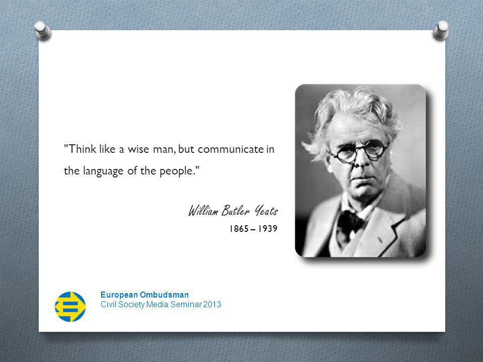 European Ombudsman Civil Society Media Seminar 2013 Think like a wise man, but communicate in the language of the people. William Butler Yeats 1865 – 1939