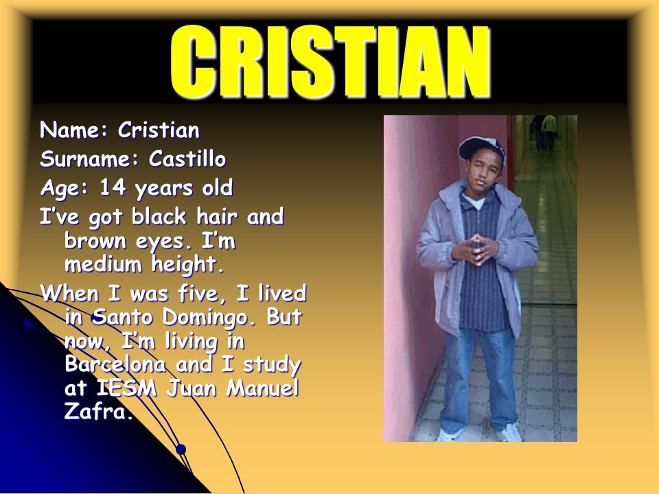 CRISTIAN Name: Cristian Surname: Castillo Age: 14 years old I've got black hair and brown eyes.