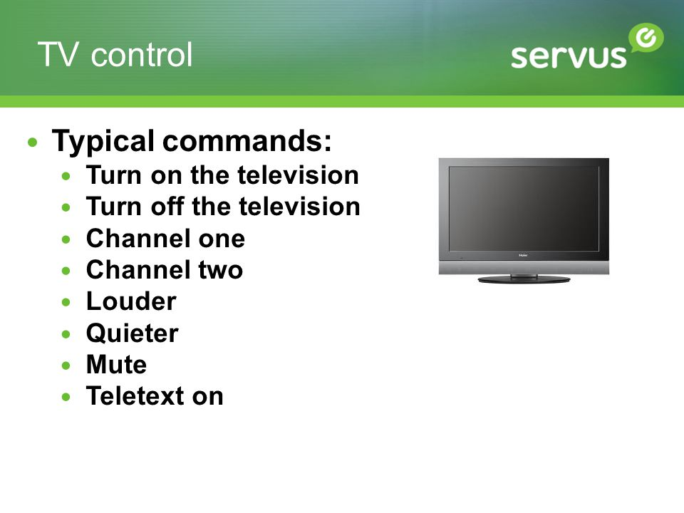 TV control Typical commands: Turn on the television Turn off the television Channel one Channel two Louder Quieter Mute Teletext on