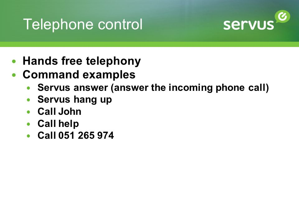 Telephone control Hands free telephony Command examples Servus answer (answer the incoming phone call) Servus hang up Call John Call help Call 051 265
