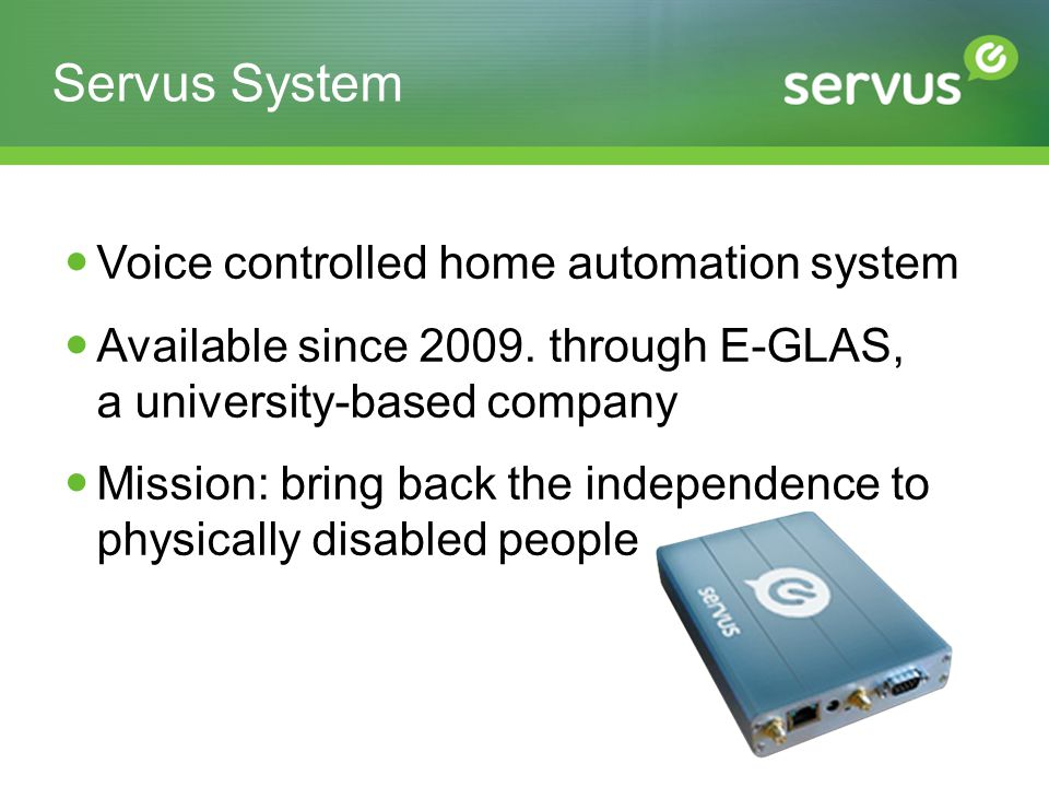 Servus System Voice controlled home automation system Available since 2009. through E-GLAS, a university-based company Mission: bring back the indepen