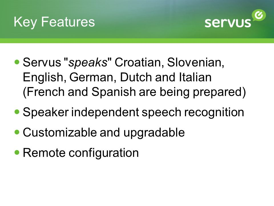 Key Features Servus speaks Croatian, Slovenian, English, German, Dutch and Italian (French and Spanish are being prepared) Speaker independent speech recognition Customizable and upgradable Remote configuration