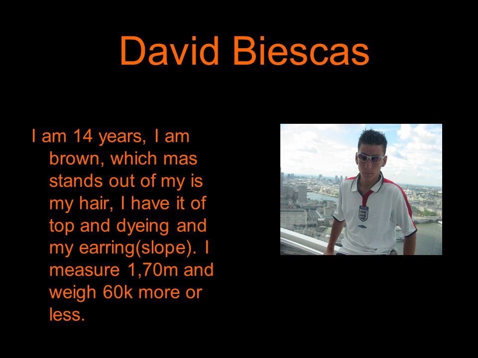 David Biescas I am 14 years, I am brown, which mas stands out of my is my hair, I have it of top and dyeing and my earring(slope).