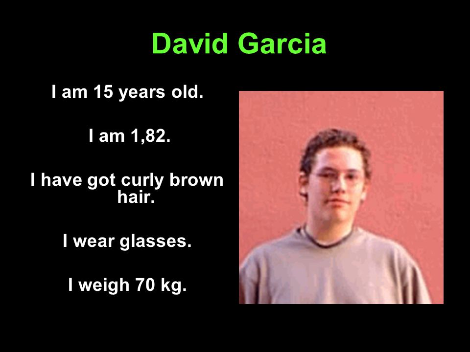 David Garcia I am 15 years old. I am 1,82. I have got curly brown hair.