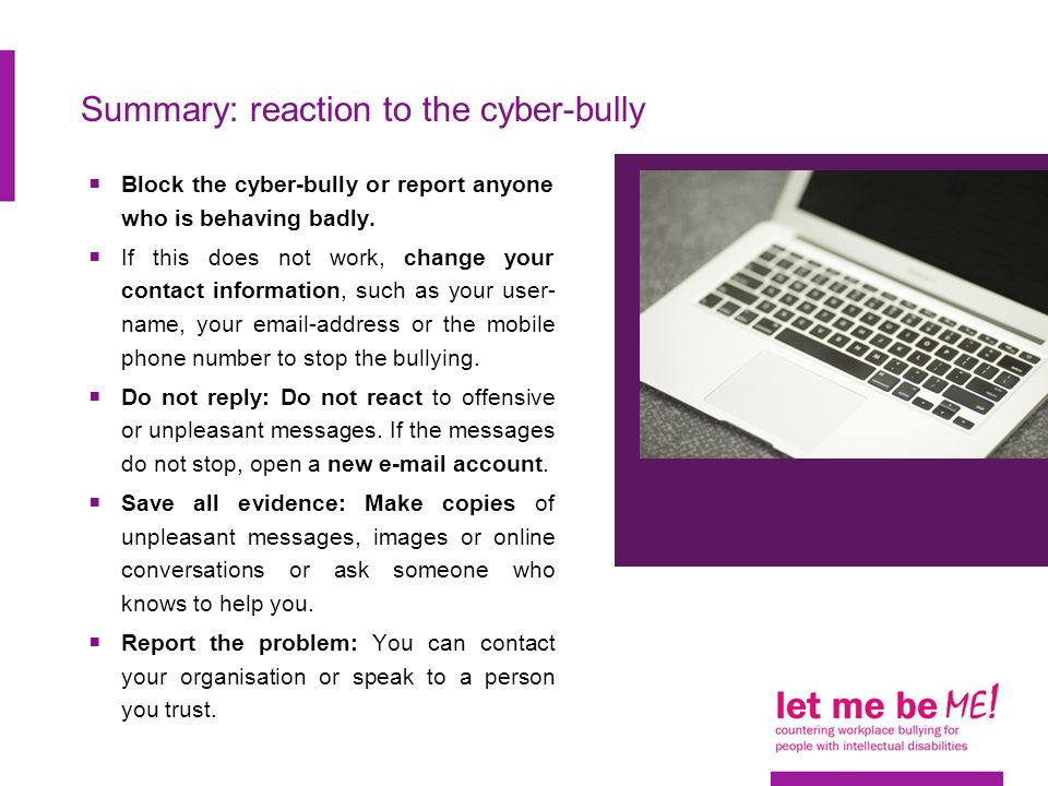 Summary: reaction to the cyber-bully  Block the cyber-bully or report anyone who is behaving badly.