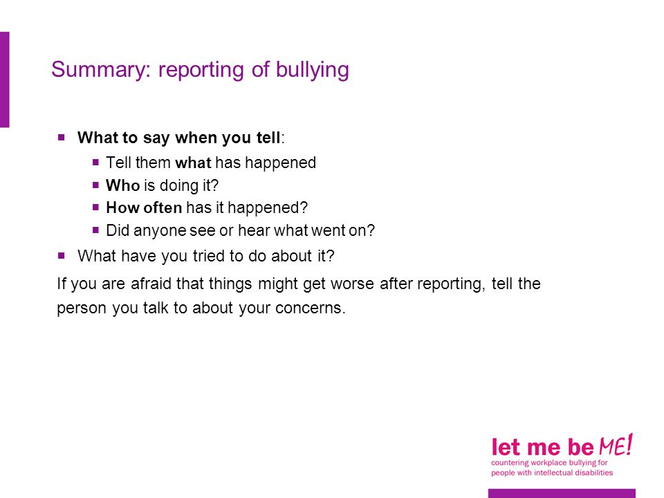 Summary: reporting of bullying  What to say when you tell:  Tell them what has happened  Who is doing it?  How often has it happened?  Did anyone