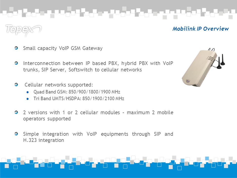 Mobilink IP Overview Small capacity VoIP GSM Gateway Interconnection between IP based PBX, hybrid PBX with VoIP trunks, SIP Server, Softswitch to cell