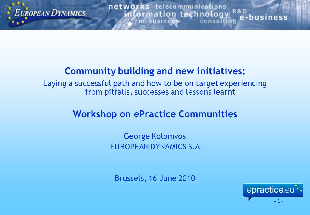 - 1 - Community building and new initiatives: Laying a successful path and how to be on target experiencing from pitfalls, successes and lessons learnt Workshop on ePractice Communities George Kolomvos EUROPEAN DYNAMICS S.A Brussels, 16 June 2010