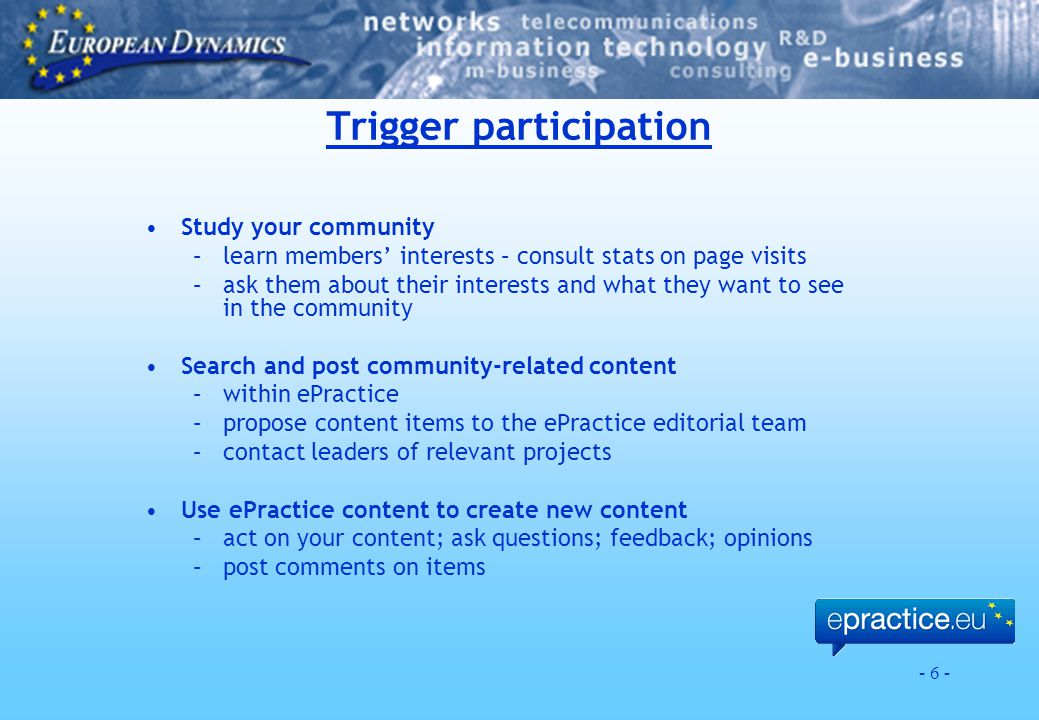 - 6 - Trigger participation Study your community –learn members' interests – consult stats on page visits –ask them about their interests and what the