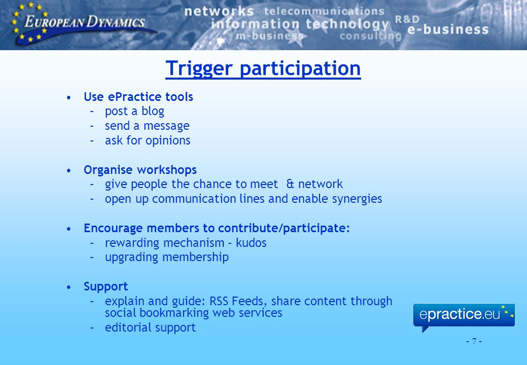 - 7 - Trigger participation Use ePractice tools –post a blog –send a message –ask for opinions Organise workshops –give people the chance to meet & network –open up communication lines and enable synergies Encourage members to contribute/participate: –rewarding mechanism – kudos –upgrading membership Support –explain and guide: RSS Feeds, share content through social bookmarking web services –editorial support