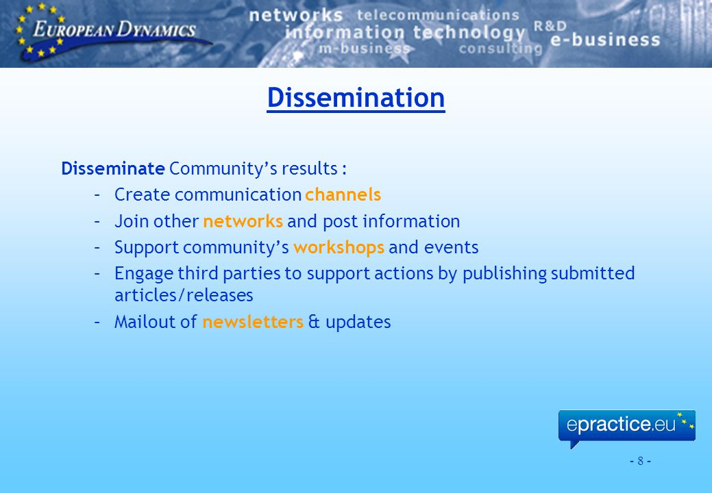 - 8 - Dissemination Disseminate Community's results : –Create communication channels –Join other networks and post information –Support community's workshops and events –Engage third parties to support actions by publishing submitted articles/releases –Mailout of newsletters & updates