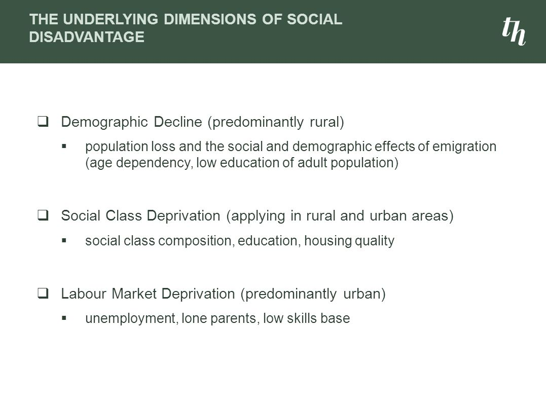  Demographic Decline (predominantly rural)  population loss and the social and demographic effects of emigration (age dependency, low education of adult population)  Social Class Deprivation (applying in rural and urban areas)  social class composition, education, housing quality  Labour Market Deprivation (predominantly urban)  unemployment, lone parents, low skills base THE UNDERLYING DIMENSIONS OF SOCIAL DISADVANTAGE