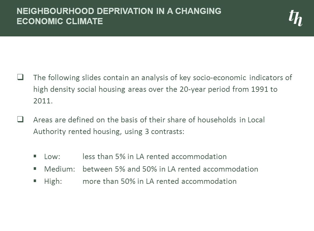 NEIGHBOURHOOD DEPRIVATION IN A CHANGING ECONOMIC CLIMATE  The following slides contain an analysis of key socio-economic indicators of high density social housing areas over the 20-year period from 1991 to 2011.