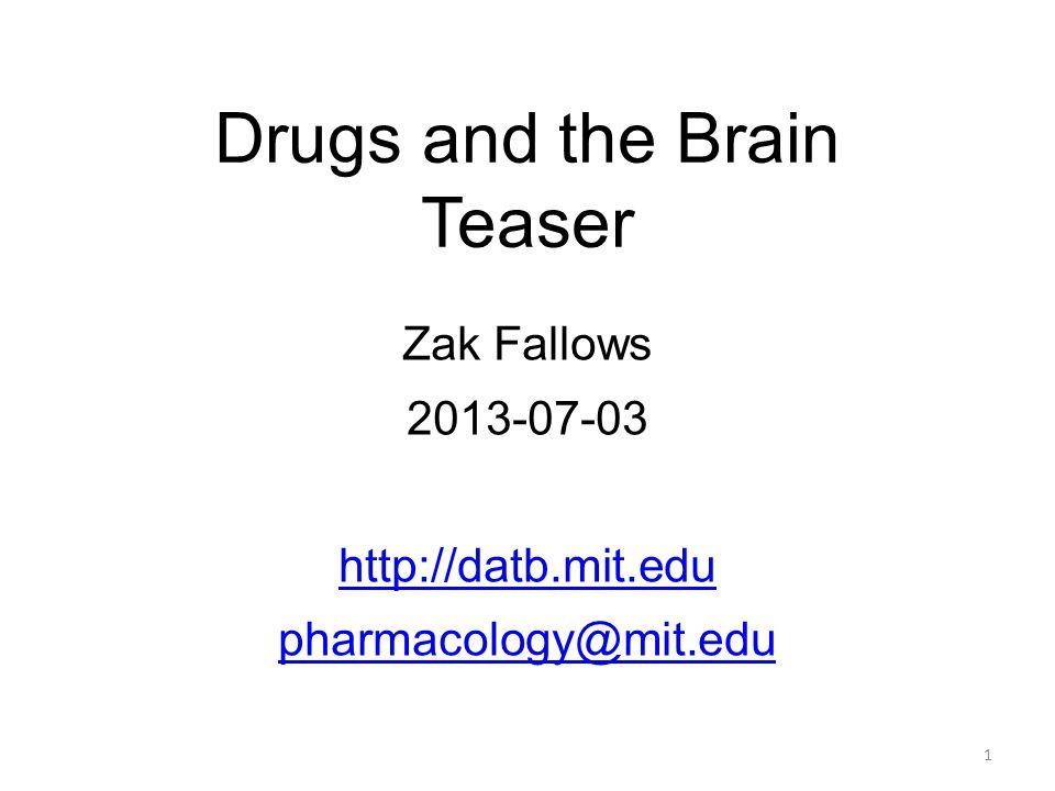 Drugs and the Brain Teaser Zak Fallows 2013-07-03 http://datb.mit.edu pharmacology@mit.edu 1