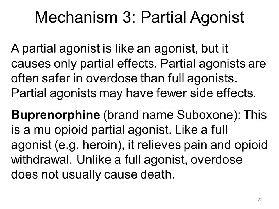 Mechanism 3: Partial Agonist A partial agonist is like an agonist, but it causes only partial effects. Partial agonists are often safer in overdose th