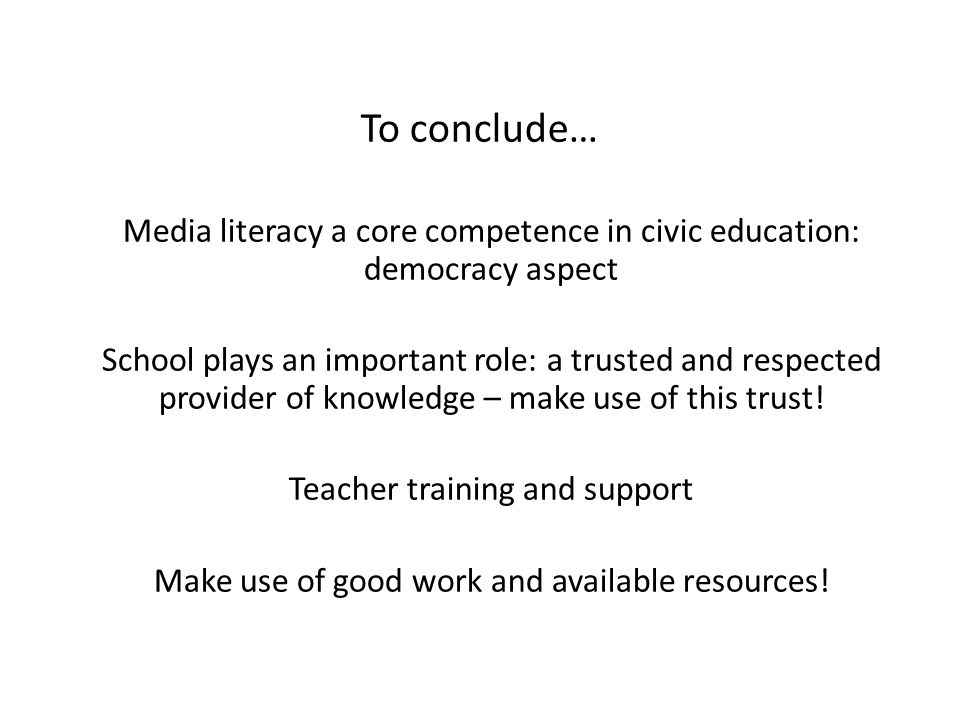 To conclude… Media literacy a core competence in civic education: democracy aspect School plays an important role: a trusted and respected provider of knowledge – make use of this trust.
