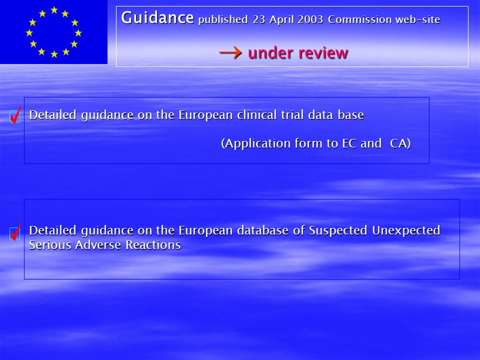Detailed guidance on the European clinical trial data base (Application form to EC and CA) Detailed guidance on the European database of Suspected Unexpected Serious Adverse Reactions Guidance published 23 April 2003 Commission web-site  under review