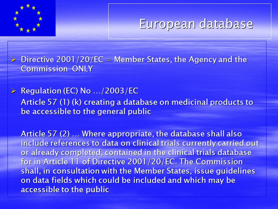  Directive 2001/20/EC = Member States, the Agency and the Commission ONLY  Regulation (EC) No …/2003/EC Article 57 (1) (k) creating a database on medicinal products to be accessible to the general public Article 57 (2) … Where appropriate, the database shall also include references to data on clinical trials currently carried out or already completed, contained in the clinical trials database for in Article 11 of Directive 2001/20/EC.
