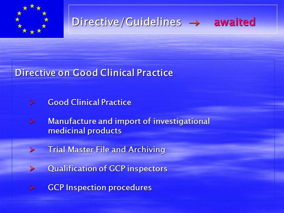 Directive on Good Clinical Practice  Good Clinical Practice  Manufacture and import of investigational medicinal products medicinal products  Trial Master File and Archiving  Qualification of GCP inspectors  GCP Inspection procedures Directive/Guidelines  awaited