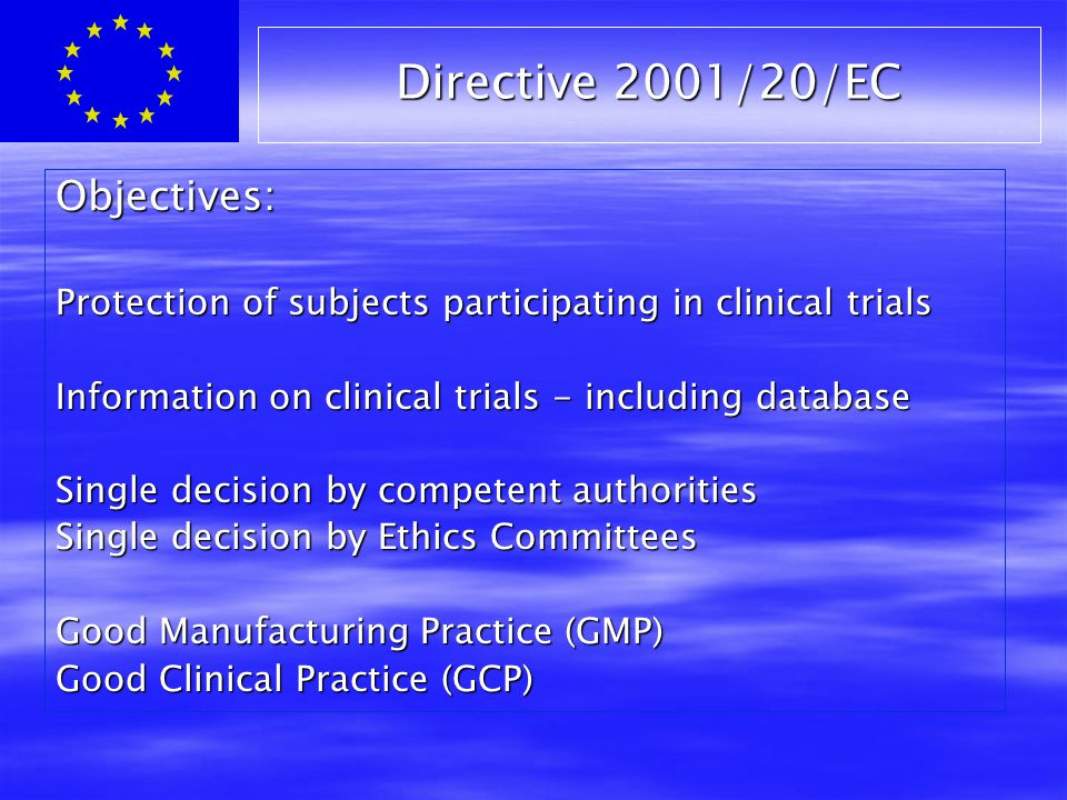 Directive 2001/20/EC Objectives: Protection of subjects participating in clinical trials Information on clinical trials - including database Single decision by competent authorities Single decision by Ethics Committees Good Manufacturing Practice (GMP) Good Clinical Practice (GCP)