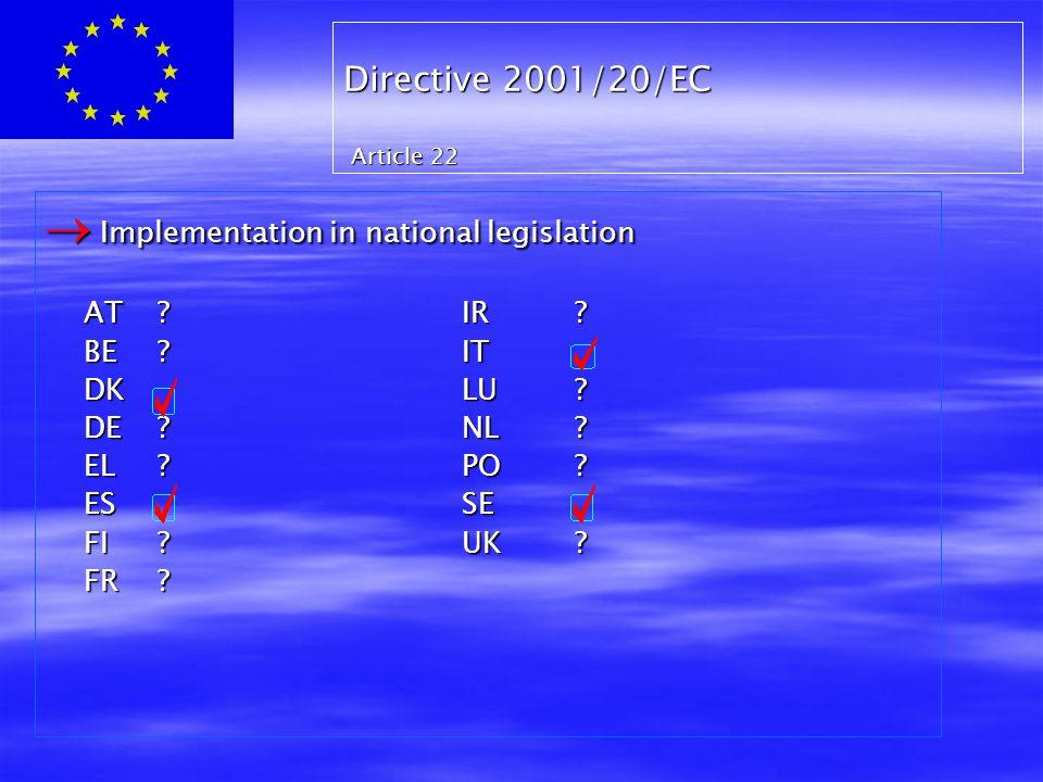Directive 2001/20/EC Article 22  Implementation in national legislation AT ? IR ? BE ? IT DK LU ? DE ? NL ? EL ? PO ? ES SE FI ? UK ? FR ?