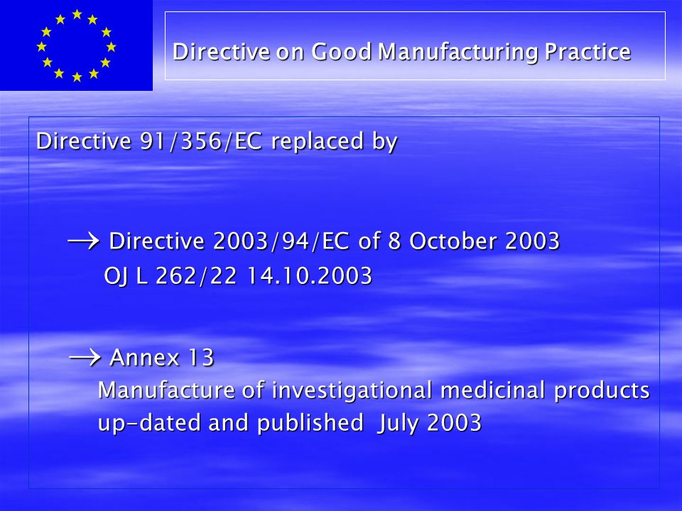 Directive 91/356/EC replaced by  Directive 2003/94/EC of 8 October 2003  Directive 2003/94/EC of 8 October 2003 OJ L 262/22 14.10.2003  Annex 13  Annex 13 Manufacture of investigational medicinal products Manufacture of investigational medicinal products up-dated and published July 2003 up-dated and published July 2003 Directive on Good Manufacturing Practice