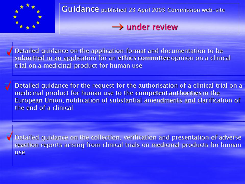 Detailed guidance on the application format and documentation to be submitted in an application for an ethics committee opinion on a clinical trial on a medicinal product for human use Detailed guidance for the request for the authorisation of a clinical trial on a medicinal product for human use to the competent authorities in the European Union, notification of substantial amendments and clarification of the end of a clinical Detailed guidance on the collection, verification and presentation of adverse reaction reports arising from clinical trials on medicinal products for human use Guidance published 23 April 2003 Commission web-site  under review