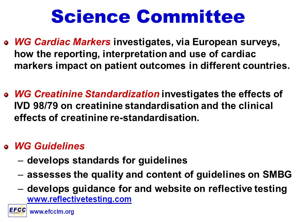 www.efcclm.org Science Committee WG Cardiac Markers investigates, via European surveys, how the reporting, interpretation and use of cardiac markers impact on patient outcomes in different countries.