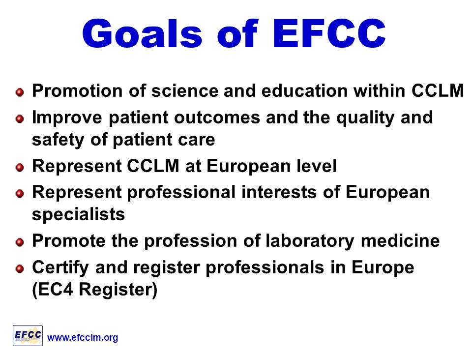 www.efcclm.org Goals of EFCC Promotion of science and education within CCLM Improve patient outcomes and the quality and safety of patient care Represent CCLM at European level Represent professional interests of European specialists Promote the profession of laboratory medicine Certify and register professionals in Europe (EC4 Register)
