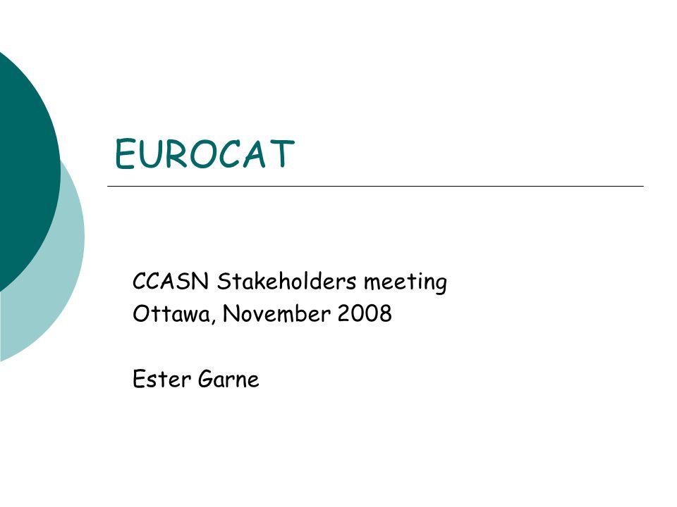 EUROCAT CCASN Stakeholders meeting Ottawa, November 2008 Ester Garne