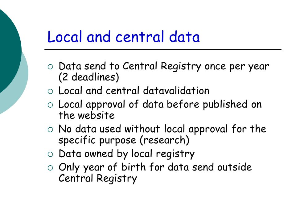 Local and central data  Data send to Central Registry once per year (2 deadlines)  Local and central datavalidation  Local approval of data before published on the website  No data used without local approval for the specific purpose (research)  Data owned by local registry  Only year of birth for data send outside Central Registry