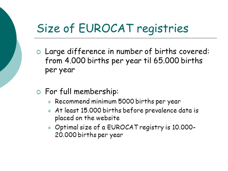 Size of EUROCAT registries  Large difference in number of births covered: from 4.000 births per year til 65.000 births per year  For full membership: Recommend minimum 5000 births per year At least 15.000 births before prevalence data is placed on the website Optimal size of a EUROCAT registry is 10.000- 20.000 births per year