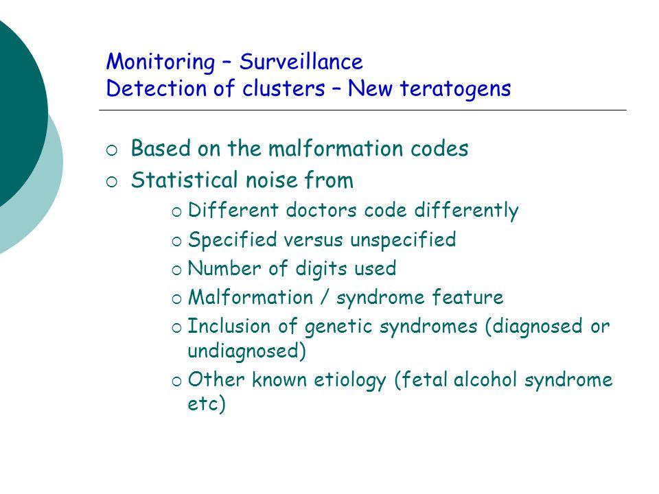 Monitoring – Surveillance Detection of clusters – New teratogens  Based on the malformation codes  Statistical noise from  Different doctors code differently  Specified versus unspecified  Number of digits used  Malformation / syndrome feature  Inclusion of genetic syndromes (diagnosed or undiagnosed)  Other known etiology (fetal alcohol syndrome etc)