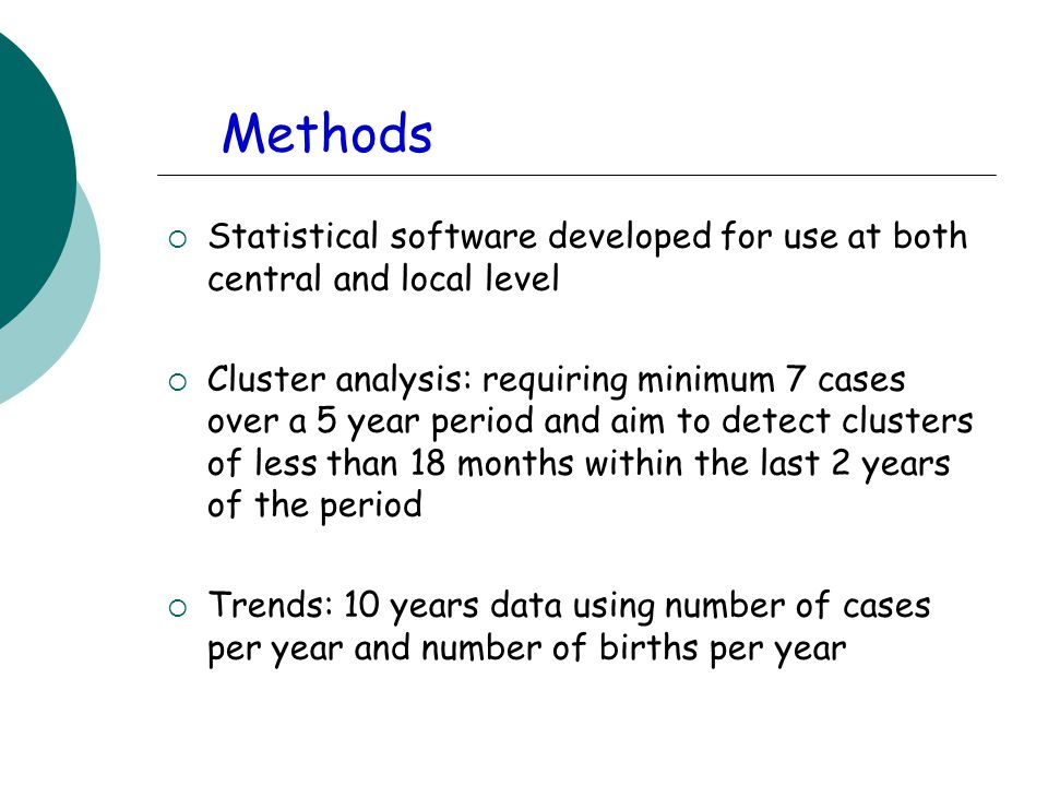 Methods  Statistical software developed for use at both central and local level  Cluster analysis: requiring minimum 7 cases over a 5 year period and aim to detect clusters of less than 18 months within the last 2 years of the period  Trends: 10 years data using number of cases per year and number of births per year