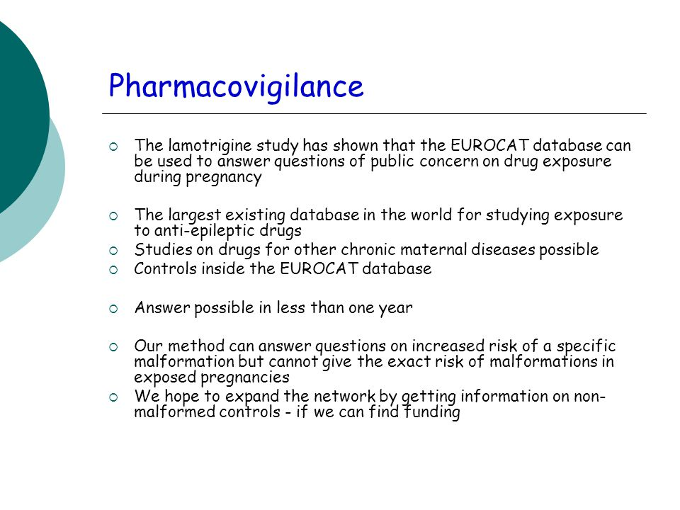 Pharmacovigilance  The lamotrigine study has shown that the EUROCAT database can be used to answer questions of public concern on drug exposure during pregnancy  The largest existing database in the world for studying exposure to anti-epileptic drugs  Studies on drugs for other chronic maternal diseases possible  Controls inside the EUROCAT database  Answer possible in less than one year  Our method can answer questions on increased risk of a specific malformation but cannot give the exact risk of malformations in exposed pregnancies  We hope to expand the network by getting information on non- malformed controls - if we can find funding
