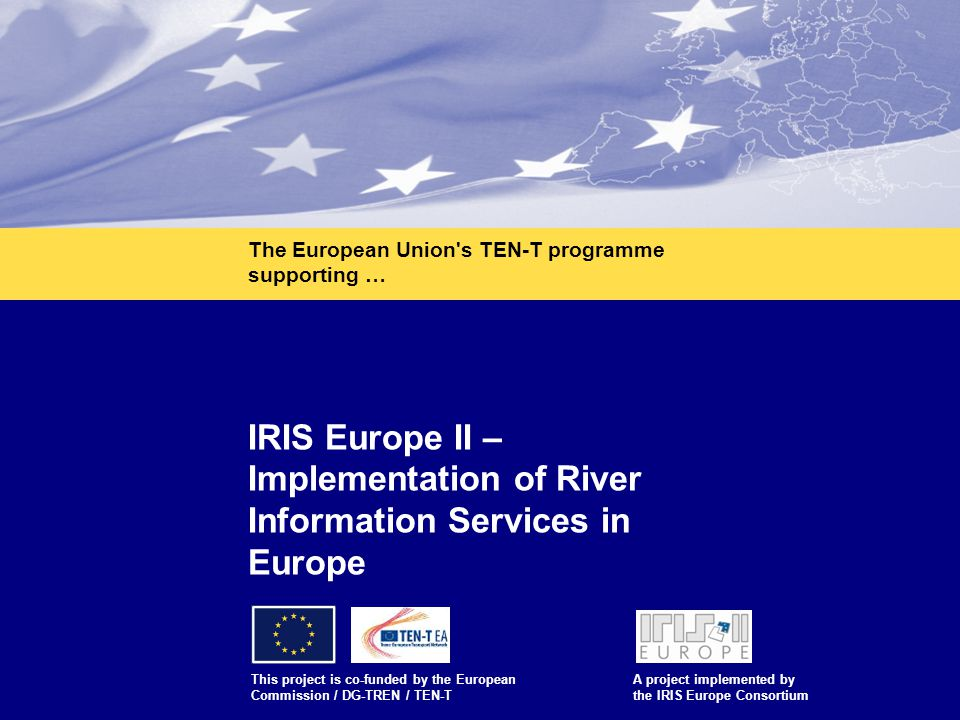 1 IRIS Europe II – Implementation of River Information Services in Europe This project is co-funded by the European Commission / DG-TREN / TEN-T A pro