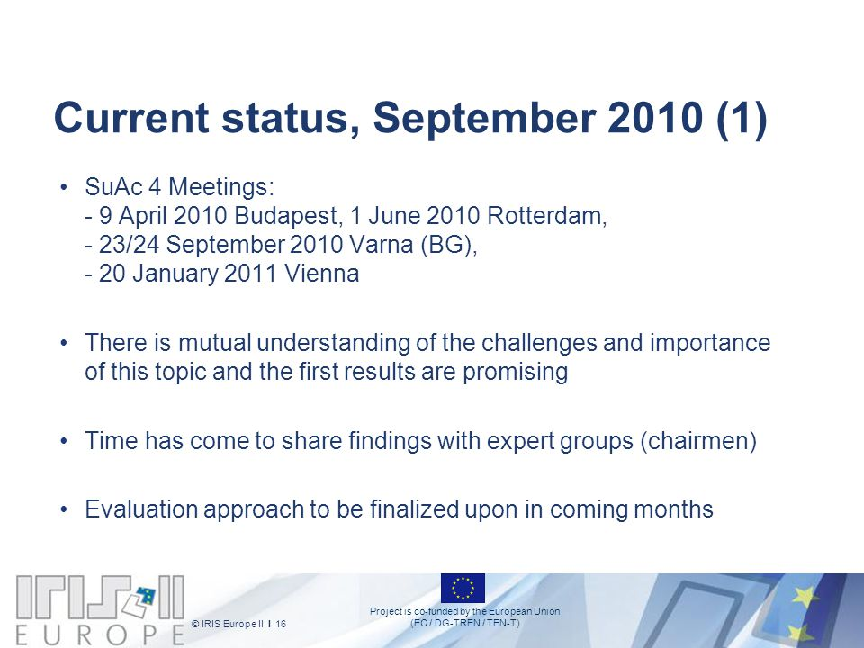 Project is co-funded by the European Union (EC / DG-TREN / TEN-T) © IRIS Europe II I 16 Current status, September 2010 (1) SuAc 4 Meetings: - 9 April