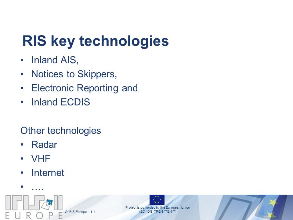 Project is co-funded by the European Union (EC / DG-TREN / TEN-T) © IRIS Europe II I 4 novemb er 2010 RIS key technologies Inland AIS, Notices to Skip
