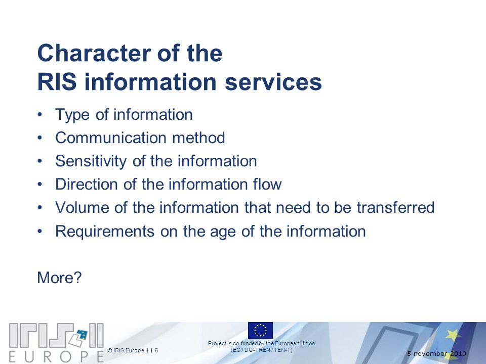 Project is co-funded by the European Union (EC / DG-TREN / TEN-T) © IRIS Europe II I 5 5 november 2010 Character of the RIS information services Type