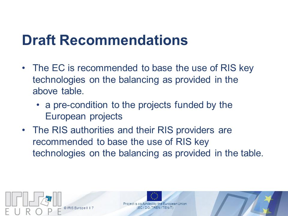 Project is co-funded by the European Union (EC / DG-TREN / TEN-T) © IRIS Europe II I 7 Draft Recommendations The EC is recommended to base the use of