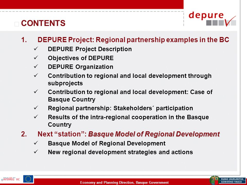 Economy and Planning Direction, Basque Government CONTENTS 1.DEPURE Project: Regional partnership examples in the BC DEPURE Project Description Objectives of DEPURE DEPURE Organization Contribution to regional and local development through subprojects Contribution to regional and local development: Case of Basque Country Regional partnership: Stakeholders´ participation Results of the intra-regional cooperation in the Basque Country Basque Model of Regional Development 2.Next station : Basque Model of Regional Development Basque Model of Regional Development New regional development strategies and actions