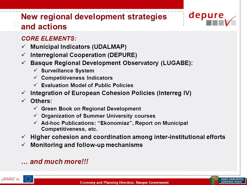 Economy and Planning Direction, Basque Government CORE ELEMENTS: Municipal Indicators (UDALMAP) Interregional Cooperation (DEPURE) Basque Regional Development Observatory (LUGABE): Surveillance System Competitiveness Indicators Evaluation Model of Public Policies Integration of European Cohesion Policies (Interreg IV) Others: Green Book on Regional Development Organization of Summer University courses Ad-hoc Publications: Ekonomiaz , Report on Municipal Competitiveness, etc.